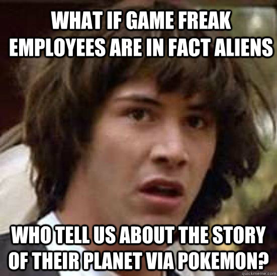What if Game Freak Employees are in Fact Aliens Who tell us about the story of their planet via Pokemon?