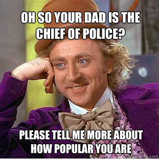 Oh so your dad is the chief of police? please tell me more about how popular you are - Oh so your dad is the chief of police? please tell me more about how popular you are  Willy Wonka Meme