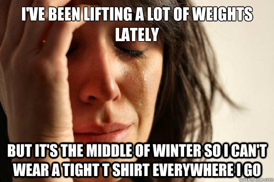 I've been lifting a lot of weights lately but it's the middle of winter so i can't wear a tight t shirt everywhere i go - I've been lifting a lot of weights lately but it's the middle of winter so i can't wear a tight t shirt everywhere i go  First World Problems