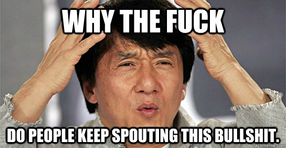 Why the fuck Do people keep spouting this bullshit. - Why the fuck Do people keep spouting this bullshit.  Confused Jackie Chan