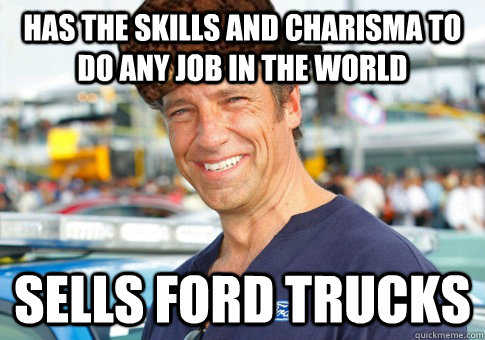 has the skills and charisma to do any job in the world sells ford trucks - has the skills and charisma to do any job in the world sells ford trucks  Misc