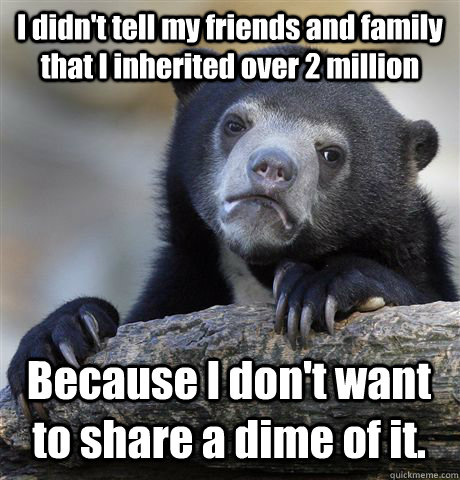 I didn't tell my friends and family that I inherited over 2 million Because I don't want to share a dime of it.  - I didn't tell my friends and family that I inherited over 2 million Because I don't want to share a dime of it.   Confession Bear