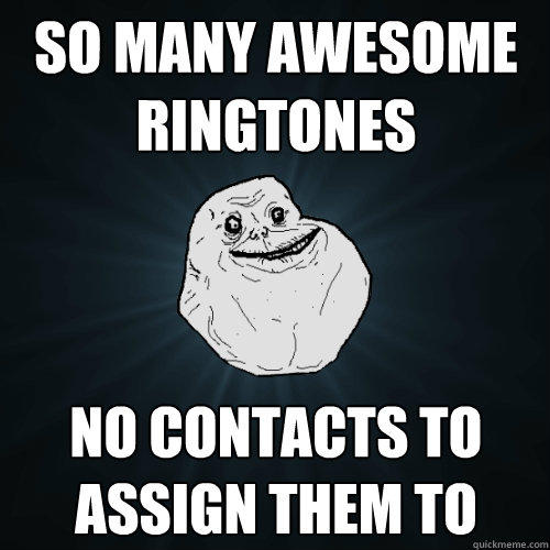 So many awesome ringtones NO contacts to assign them to - So many awesome ringtones NO contacts to assign them to  Forever Alone