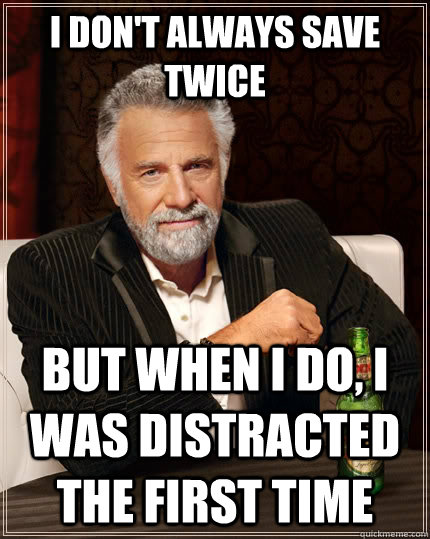 I don't always save twice But when I do, I was distracted the first time - I don't always save twice But when I do, I was distracted the first time  The Most Interesting Man In The World