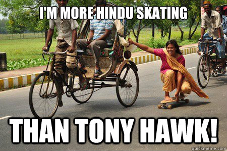I'm more Hindu skating than Tony Hawk!