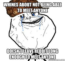 Whines about not being able to meet anyone Doesn't leave reddit long enough to meet anyone