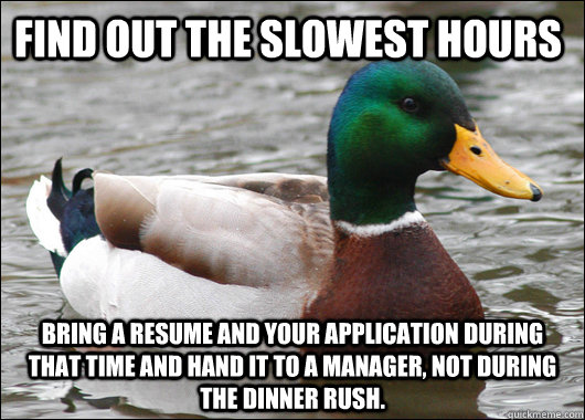 Find out the slowest hours Bring a resume and your application during that time and hand it to a manager, Not during the dinner rush. - Find out the slowest hours Bring a resume and your application during that time and hand it to a manager, Not during the dinner rush.  Actual Advice Mallard