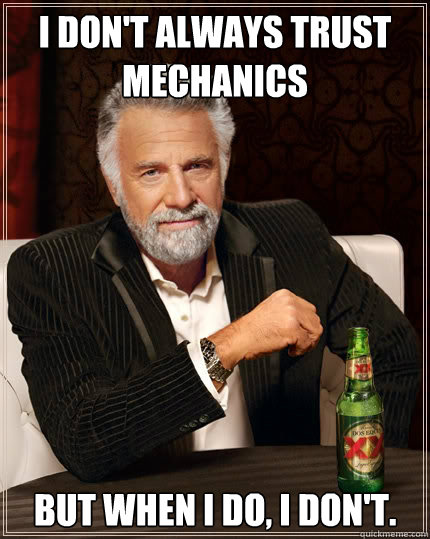 I don't always trust mechanics But when i do, I don't. - I don't always trust mechanics But when i do, I don't.  The Most Interesting Man In The World