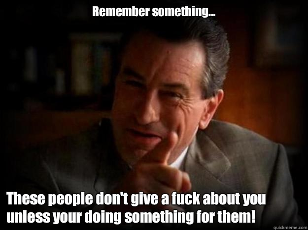 Remember something... These people don't give a fuck about you unless your doing something for them!  Robert De Niro
