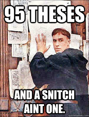 95 Theses And a snitch aint one.   Martin Luther