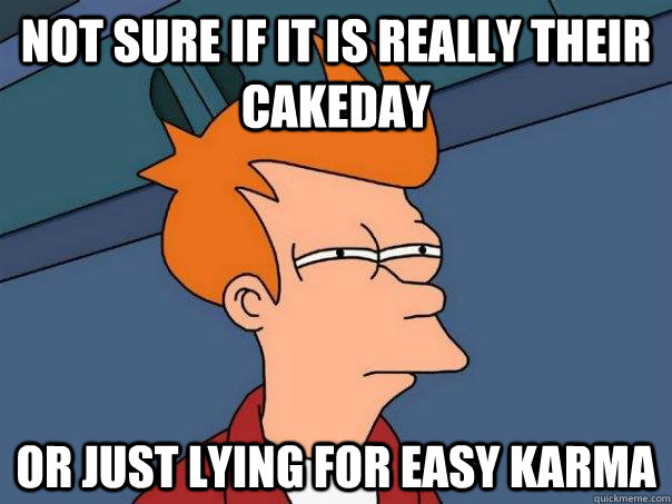 Not sure if it is really their cakeday Or just lying for easy karma - Not sure if it is really their cakeday Or just lying for easy karma  Futurama Fry