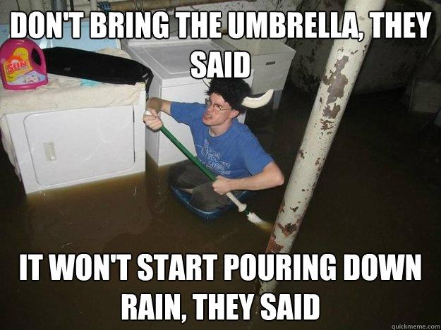 d265fa82fe2027b7c546e261e84525467da98f9059f73f78af5086d6a319727b don't bring the umbrella, they said it won't start pouring down,Bring Down Meme