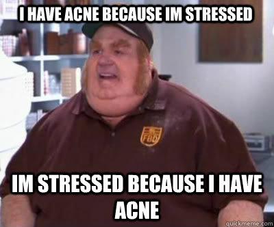 d2673acf4dd9cd926148655b5c2b10afc42be4b9c7daf73339c54b908dfeeed0 i have acne because im stressed im stressed because i have acne,Acne Meme