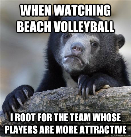 When watching beach volleyball I root for the team whose players are more attractive - When watching beach volleyball I root for the team whose players are more attractive  Misc