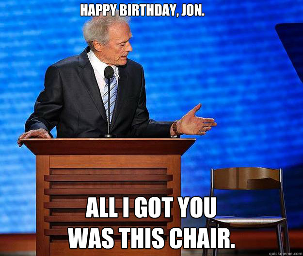 Happy birthday, Jon. All I got you was this chair. - Happy birthday, Jon. All I got you was this chair.  Clint Eastwood