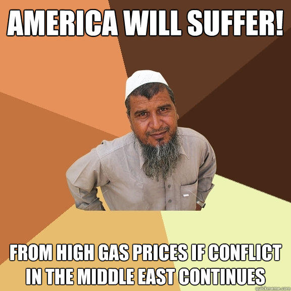 America will suffer! from high gas prices if conflict in the middle east continues - America will suffer! from high gas prices if conflict in the middle east continues  Ordinary Muslim Man