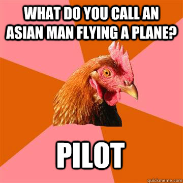 what do you call an asian man flying a plane? pilot - what do you call an asian man flying a plane? pilot  Anti-Joke Chicken