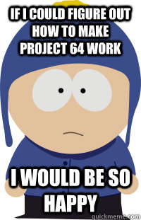 if i could figure out how to make project 64 work I would be so happy