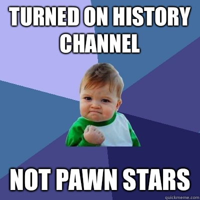 Turned on history channel Not pawn stars - Turned on history channel Not pawn stars  Success Kid
