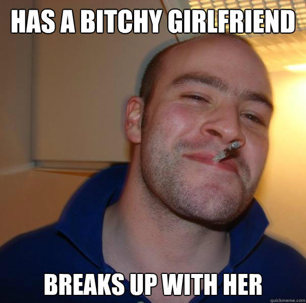 has a bitchy girlfriend breaks up with her