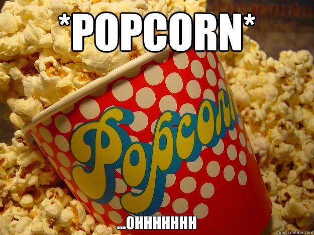 *popcorn* ...ohhhhhhh - *popcorn* ...ohhhhhhh  Popcorn
