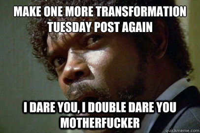 make one more transformation tuesday post Again i dare you, i double dare you motherfucker - make one more transformation tuesday post Again i dare you, i double dare you motherfucker  pulpfuction
