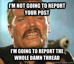 i'm not going to report your post i'm going to report the whole damn thread