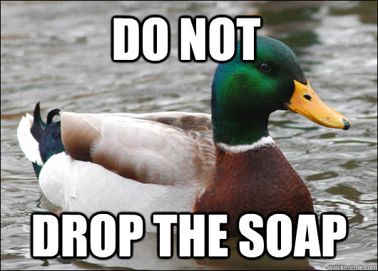 do not  drop the soap - do not  drop the soap  Actual Advice Mallard