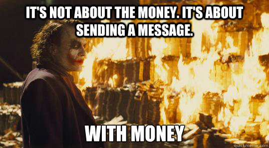 it's not about the money. it's about sending a message. with money  burning joker
