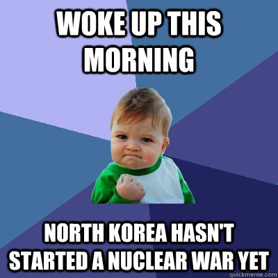 woke up this morning north korea hasn't started a nuclear war yet - woke up this morning north korea hasn't started a nuclear war yet  Success Kid