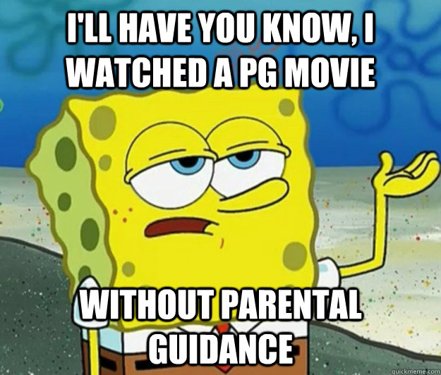 I'll have you know, I watched a PG movie Without Parental Guidance - I'll have you know, I watched a PG movie Without Parental Guidance  Tough Spongebob