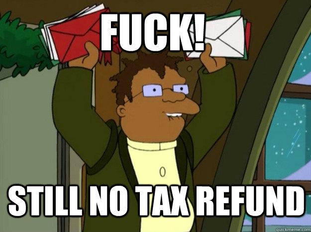 d281b89bdd5a39a368deb5fbc19c24b74189a69e7121d1b0bdb05aed8ef62614 fuck! still no tax refund hermes tax return quickmeme,Tax Refund Memes