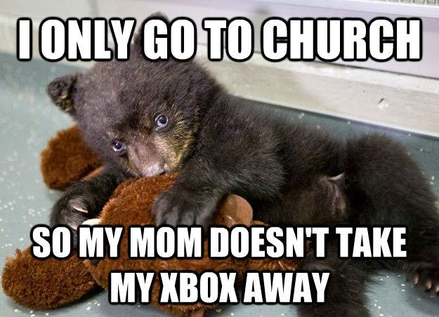 I ONLY GO TO CHURCH SO MY MOM DOESN'T TAKE MY XBOX AWAY - I ONLY GO TO CHURCH SO MY MOM DOESN'T TAKE MY XBOX AWAY  untitled meme