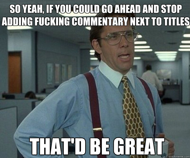 So yeah, if you could go ahead and stop adding fucking commentary next to titles THAT'd BE GREAT - So yeah, if you could go ahead and stop adding fucking commentary next to titles THAT'd BE GREAT  that would be great