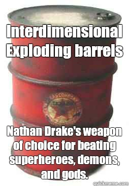 Interdimensional Exploding barrels Nathan Drake's weapon of choice for beating superheroes, demons, and gods. - Interdimensional Exploding barrels Nathan Drake's weapon of choice for beating superheroes, demons, and gods.  shooting game red barrel