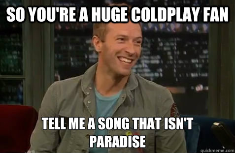So you're a huge coldplay fan Tell me a song that isn't  paradise - So you're a huge coldplay fan Tell me a song that isn't  paradise  Chris Martin