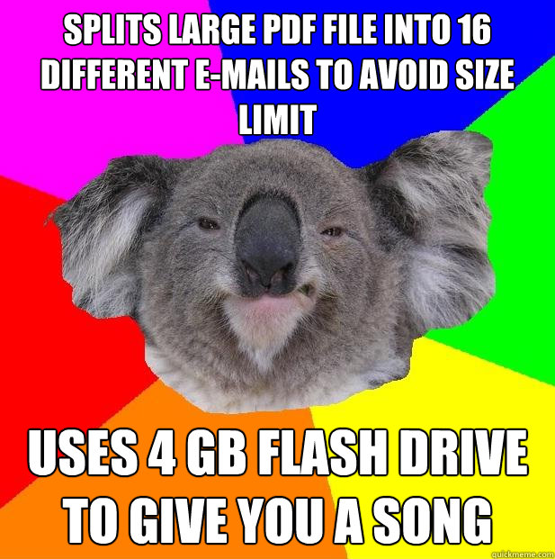 splits large pdf file into 16 different e-mails to avoid size limit uses 4 gb flash drive to give you a song  Incompetent coworker koala
