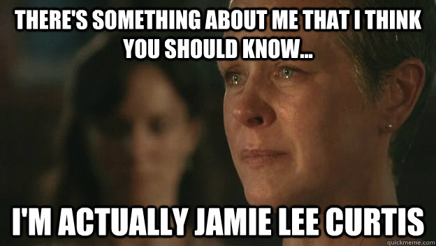 There's something about me that I think you should know... I'm actually Jamie Lee Curtis  The Walking Dead Sad Carol