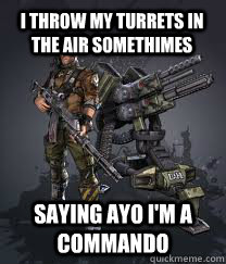 I throw my turrets in the air somethimes saying AYO I'm a Commando - I throw my turrets in the air somethimes saying AYO I'm a Commando  Commando
