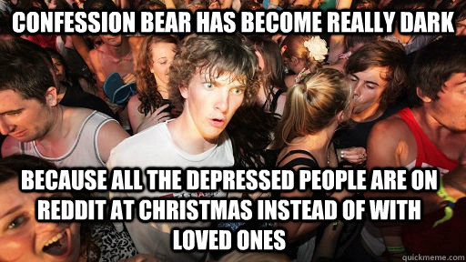 Confession bear has become really dark Because all the depressed people are on Reddit at Christmas instead of with loved ones - Confession bear has become really dark Because all the depressed people are on Reddit at Christmas instead of with loved ones  Sudden Clarity Clarence