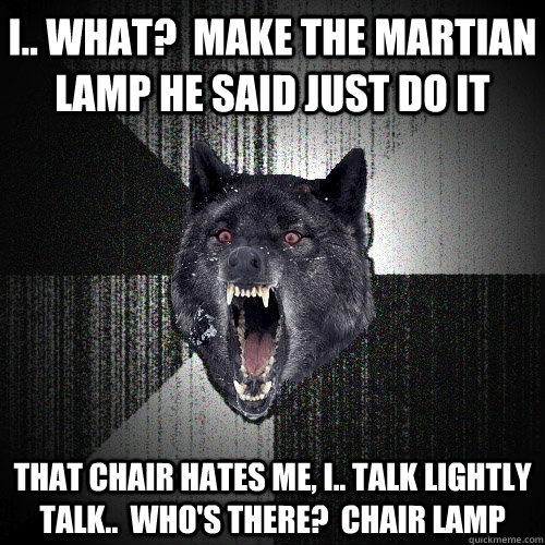 i.. what?  make the martian lamp he said just do it that chair hates me, i.. talk lightly talk..  who's there?  chair lamp - i.. what?  make the martian lamp he said just do it that chair hates me, i.. talk lightly talk..  who's there?  chair lamp  Insanity Wolf bangs Courage Wolf