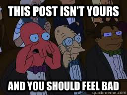 This post isn't yours and you should feel bad - This post isn't yours and you should feel bad  Zoidberg