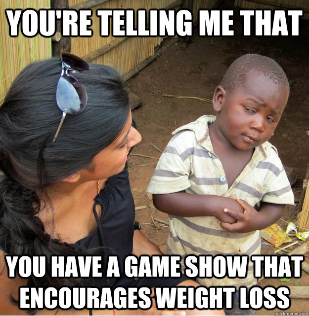 You're telling me that you have a game show that encourages weight loss - You're telling me that you have a game show that encourages weight loss  Skeptical Third World Kid
