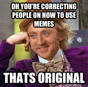 Oh you're correcting people on how to use memes Thats original - Oh you're correcting people on how to use memes Thats original  Condescending Wonka