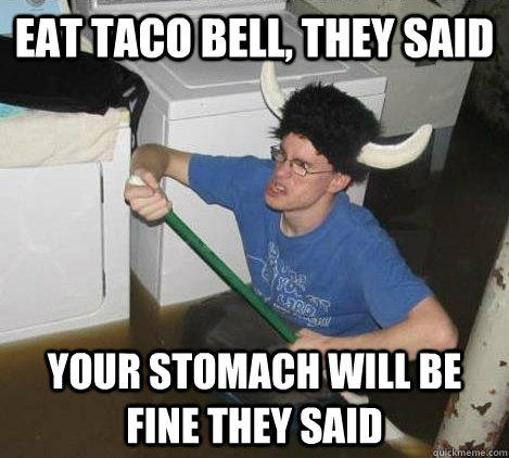 Eat taco bell, they said your stomach will be fine they said