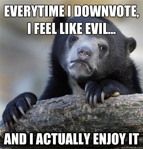 everytime i downvote, i feel like evil... and i actually enjoy it