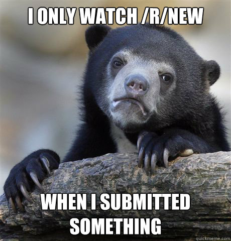 I only watch /r/new when I submitted something - I only watch /r/new when I submitted something  Confession Bear