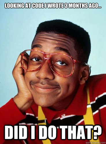 looking at code i wrote 3 months ago... DID I DO THAT?  Urkel Hall Monitor
