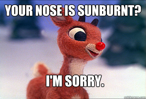 your nose is sunburnt? I'm sorry.  Condescending Rudolph