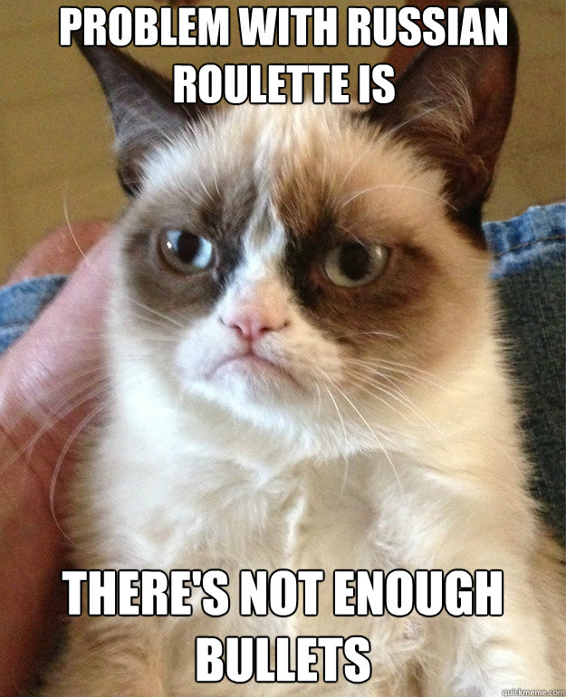 problem with russian roulette is there's not enough bullets - problem with russian roulette is there's not enough bullets  Grump Cat